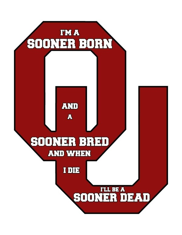 I'm Sooner Born and Sooner Bred and when I die I will be SOONER DEAD!!! Oklahoma Sooners Forever!