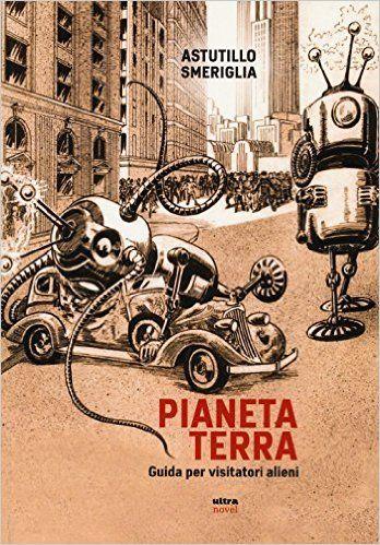 Amazon.it: Pianeta Terra. Guida per visitatori alieni - Astutillo Smeriglia - Libri