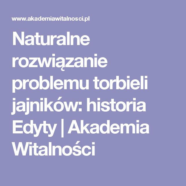 Naturalne rozwiązanie problemu torbieli jajników: historia Edyty | Akademia Witalności