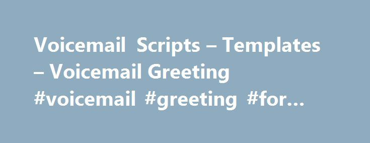 Voicemail Scripts – Templates – Voicemail Greeting #voicemail #greeting #for #business http://answer.nef2.com/voicemail-scripts-templates-voicemail-greeting-voicemail-greeting-for-business/  # Voicemail Scripts Templates General Office Phone template: During normal hours: Thank you for calling [Name of business]! [Tagline or one sentence summary of what you do]. If you know the extension of the person you re trying to reach, please dial it at any time. For a company directory, please press…