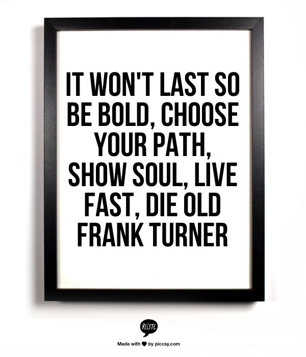 It won't last so be bold, Choose your path, show soul, Live fast, die old     Frank Turner