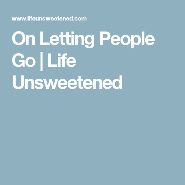 On Letting People Go | Life Unsweetened