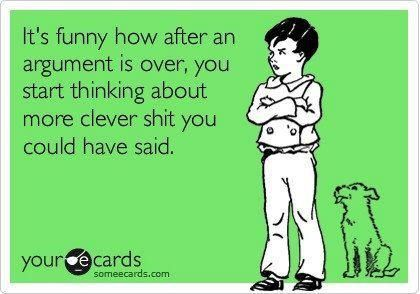 It's Funny How Often An Argument Is Over, You Start Thinking About More Clever Shit You Could Have Said - Always!!!