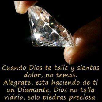 Cuando DIOS te talle y sientas dolor, no temas. Alégrate, esta haciendo de ti un Diamante. DIOS no talla vidrio, solo piedras preciosas.