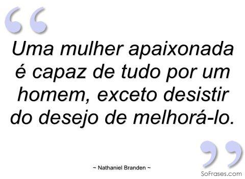 Uma mulher apaixonada é capaz de tudo por - Nathaniel Branden - Frases
