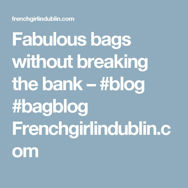 Fabulous bags without breaking the bank – #blog #bagblog Frenchgirlindublin.com