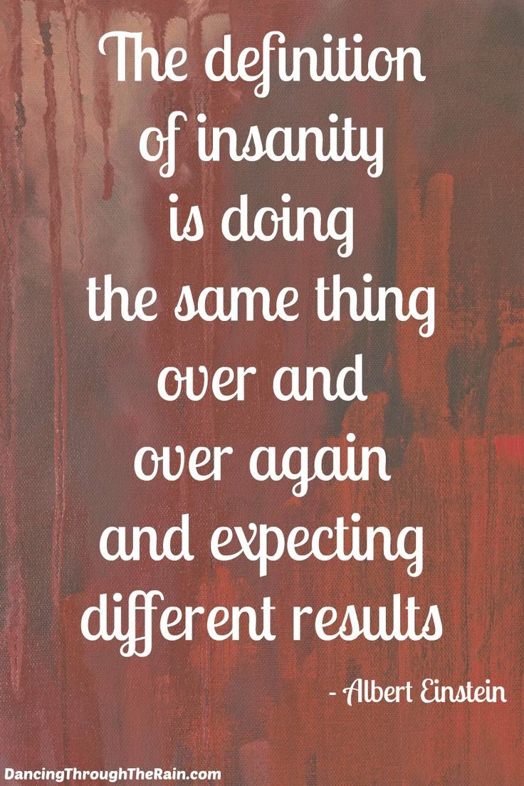 The definition of insanity is doing the same thing over and over and expecting different results - What are you going to do today to help end the insanity in your life? You are in control of your own destiny, so it is up to you to change the direction towards a healthy existence.