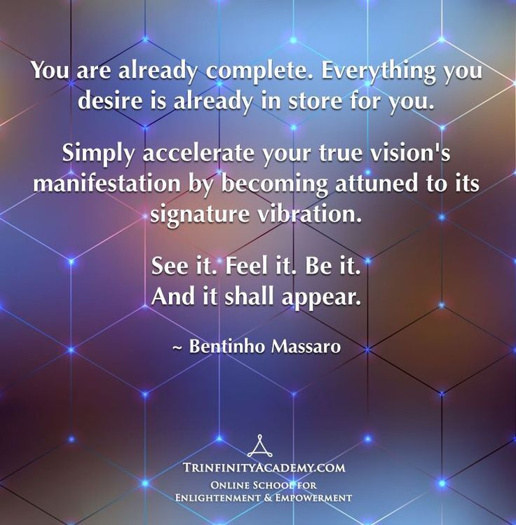 BENTINHO MASSARO - You are already complete. Everything you desire is already in store for you. Simply accelerate your true vision's manifestation by becoming attuned to its signature vibration. See it. Feel it. Be it. And it shall appear. - Inspirational Quotes - 14-day free trial https://www.trinfinityacademy.com