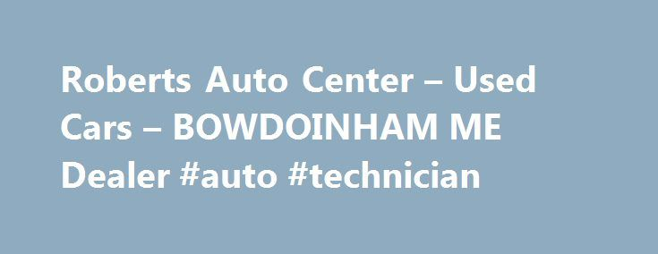 Roberts Auto Center – Used Cars – BOWDOINHAM ME Dealer #auto #technician http://autos.nef2.com/roberts-auto-center-used-cars-bowdoinham-me-dealer-auto-technician/  #roberts auto center # Roberts Auto Center – Used Cars, Used Pickup Trucks BOWDOINHAM, ME Roberts Auto Center 561 Bayroad BOWDOINHAM ME 04008 207-725-4430 BOWDOINHAM Used Cars, Used Pickup Trucks | Bath ME Used Cars, Used Pickup Trucks | Boothbay Used Cars, Used Pickup Trucks Roberts Auto Center – Serving BOWDOINHAM, Bath…