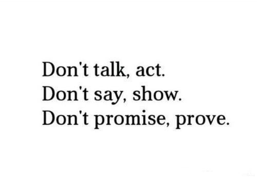Don't Talk, Act. Don't Say, Show. Don't Promise, Prove