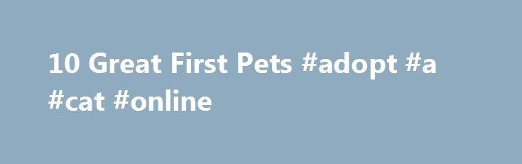 10 Great First Pets #adopt #a #cat #online http://pet.remmont.com/10-great-first-pets-adopt-a-cat-online/  10 Great First Pets If you're a parent, and your child is old enough to talk, chances are you've heard the phrase Can we get a [cat/dog /hamster/elephant]? Please, please, pretty please? In general, this request inspires a sense of impending doom. No matter what kind of pet you have, it's going to be a lot of work. And, no matter how much your kid tries to convince you that they'll do…