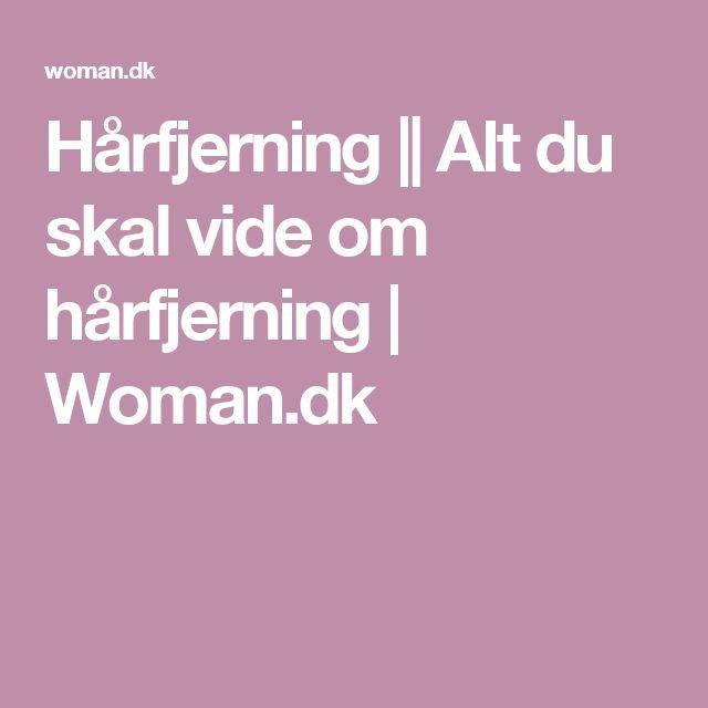 Hårfjerning || Alt du skal vide om hårfjerning | Woman.dk