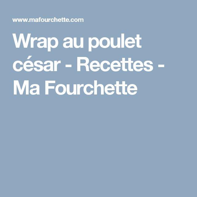 Wrap au poulet césar - Recettes - Ma Fourchette