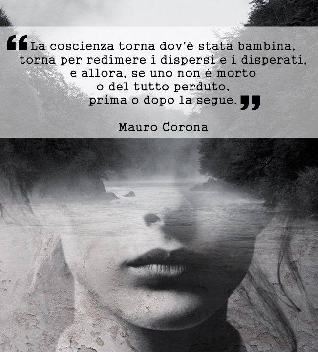 """""""La coscienza torna dov'è stata bambina, torna per redimere i dispersi e i disperati, e allora, se uno non è morto o del tutto perduto, prima o dopo la segue."""" Mauro Corona - La voce degli uomini freddi (pagina 66)"""