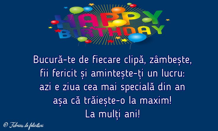 Bucură-te de fiecare clipă, zâmbește, fii fericit și amintește-ți un lucru: azi e ziua cea mai specială din an așa că trăiește-o la maxim!