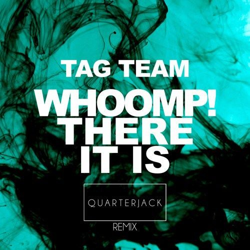 Tag Team  Whoomp!there is it(QUARTERJACK REMIX)