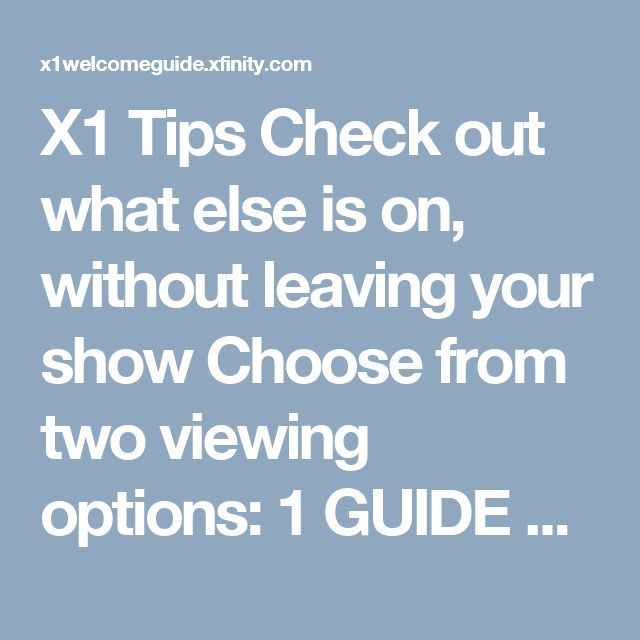 X1 Tips  Check out what else is on, without leaving your show  Choose from two viewing options:  1 GUIDE Access the guide by pressing Guide once. Press B to open a scaled-down version of the program window in the right-hand corner of your TV.    2 MINI GUIDE Access the mini Guide by pressing right arrow once while watching a show to see what's currently on. Press right arrow twice to browse the full programming schedule or a specific channel up to 2 weeks out.
