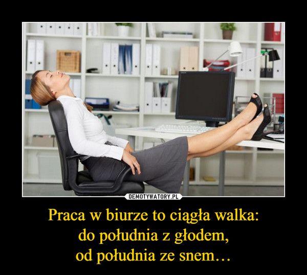 Praca w biurze to ciągła walka:do południa z głodem,od południa ze snem… –