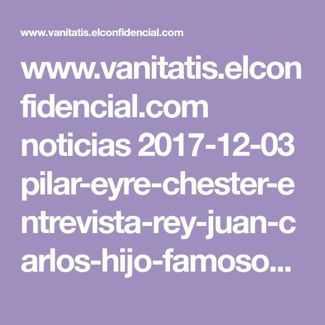 www.vanitatis.elconfidencial.com noticias 2017-12-03 pilar-eyre-chester-entrevista-rey-juan-carlos-hijo-famoso_1486854