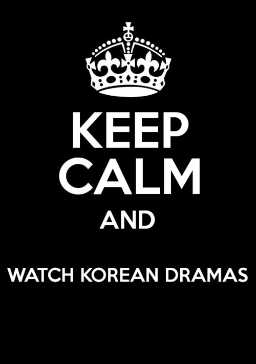 Korean Dramas :D And once you watch them, just remember to Keep Calm and Love Oppa ;)