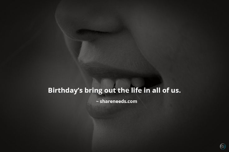 Birthday's bring out the life in all of us.