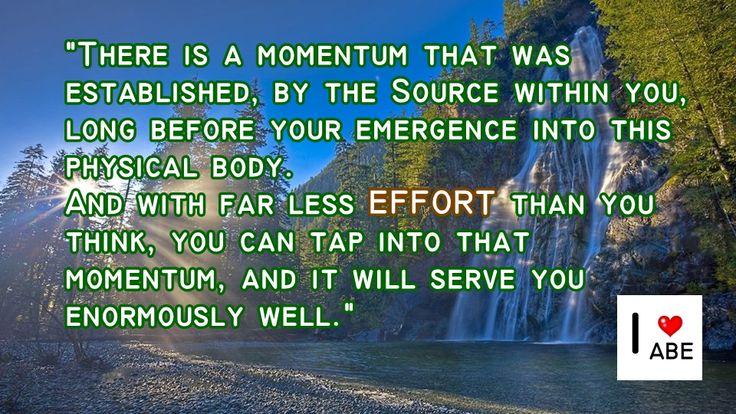 Hay un impulso que fue establecido, por la Fuente dentro tuyo, mucho antes de que emergieras en este cuerpo físico. Y con mucho menor ESFUERZO del que piensas, puedes aprovechar ese impulso, y te servirá enormemente bien.