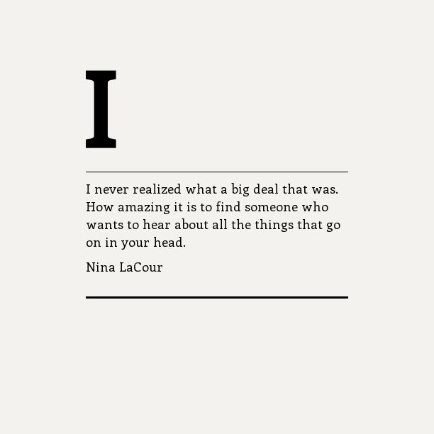 "THIS. ""Someone who wants to hear about all the things that go on in your head"" ~ Nina LaCour Having someone like this in your life is invaluable, cherish them to the end."