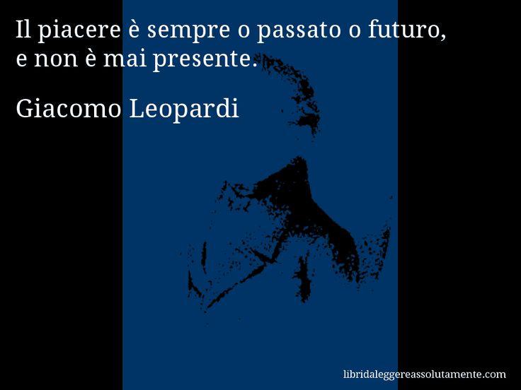 Aforisma di Giacomo Leopardi : Il piacere è sempre o passato o futuro, e non è mai presente.