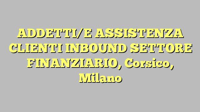 ADDETTI/E ASSISTENZA CLIENTI INBOUND SETTORE FINANZIARIO, Corsico, Milano