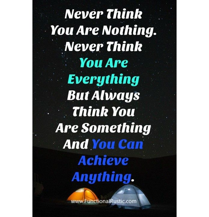 Never Think You Are Nothing Never Think You Are Everything But Always Think You Are Something And Yo Daily Inspiration Quotes Quotations Inspirational Quotes