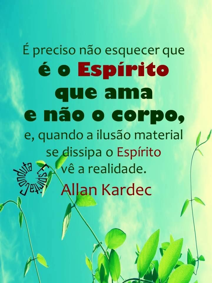 It is necessary not to forget that it is the Spirit that loves not the Body, and when that material illusion disappears the Spirit sees the reality. Allan Kardec