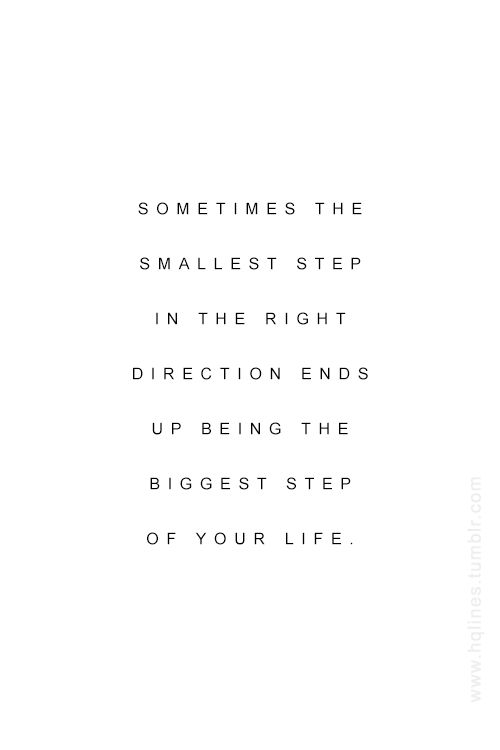 sometimes the smallest step in the right direction ends up being the biggest step of your life