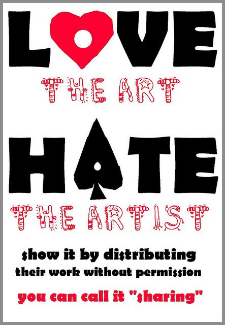 """Love The Art, Hate The Artist by Los Amigos Del Fuego, via Flickr    Love the art, hate the artist - Show it by distributing their work without permission - call it """"sharing!"""""""