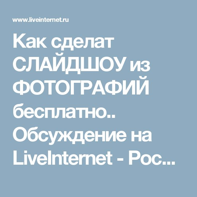 Как сделат СЛАЙДШОУ из ФОТОГРАФИЙ бесплатно.. Обсуждение на LiveInternet - Российский Сервис Онлайн-Дневников