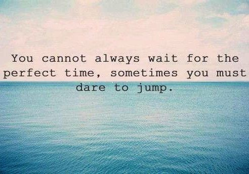 Dare to jump - you can't wait forever for the perfect timing, since there is no perfect time. Do it now. #quote