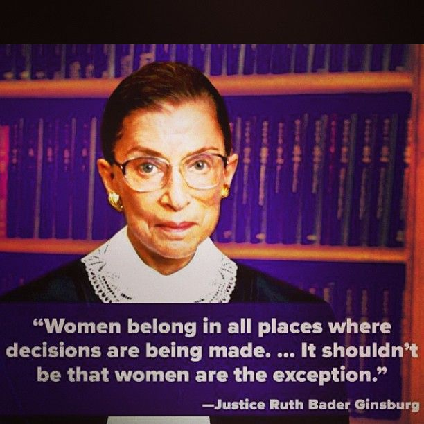 """""""Women belong in all places where decisions are being made...it shouldn't be that women are the exception."""" - Ruth Bader Ginsburg"""