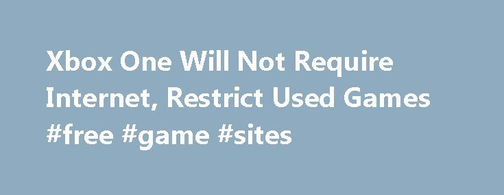 Xbox One Will Not Require Internet, Restrict Used Games #free #game #sites http://game.remmont.com/xbox-one-will-not-require-internet-restrict-used-games-free-game-sites/  Xbox One Will Not Require Internet, Restrict Used Games Got feedback on our player? We want to hear it. Microsoft has changed its policies regarding Xbox One 's internet requirements, used game restrictions and more. Contrary to the details announced earlier this month. Microsoft has now confirmed news originally reported…