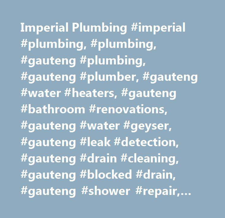 Imperial Plumbing #imperial #plumbing, #plumbing, #gauteng #plumbing, #gauteng #plumber, #gauteng #water #heaters, #gauteng #bathroom #renovations, #gauteng #water #geyser, #gauteng #leak #detection, #gauteng #drain #cleaning, #gauteng #blocked #drain, #gauteng #shower #repair, #gauteng #plumbing #contractor, #gauteng #emergency #plumber, #gauteng #water #geyser #repair, #gauteng #shower #installation, #gauteng #water #geyser #installation, #gauteng #commercial #plumbing, #gauteng #water…