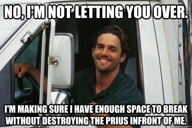 As a truck driver of 20 years, this is the most truth I can offer you silly people.