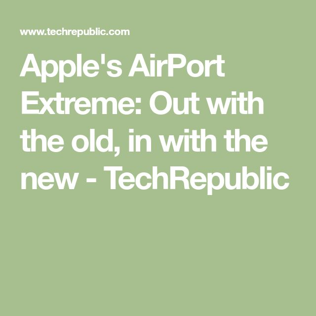 Apple's AirPort Extreme: Out with the old, in with the new - TechRepublic