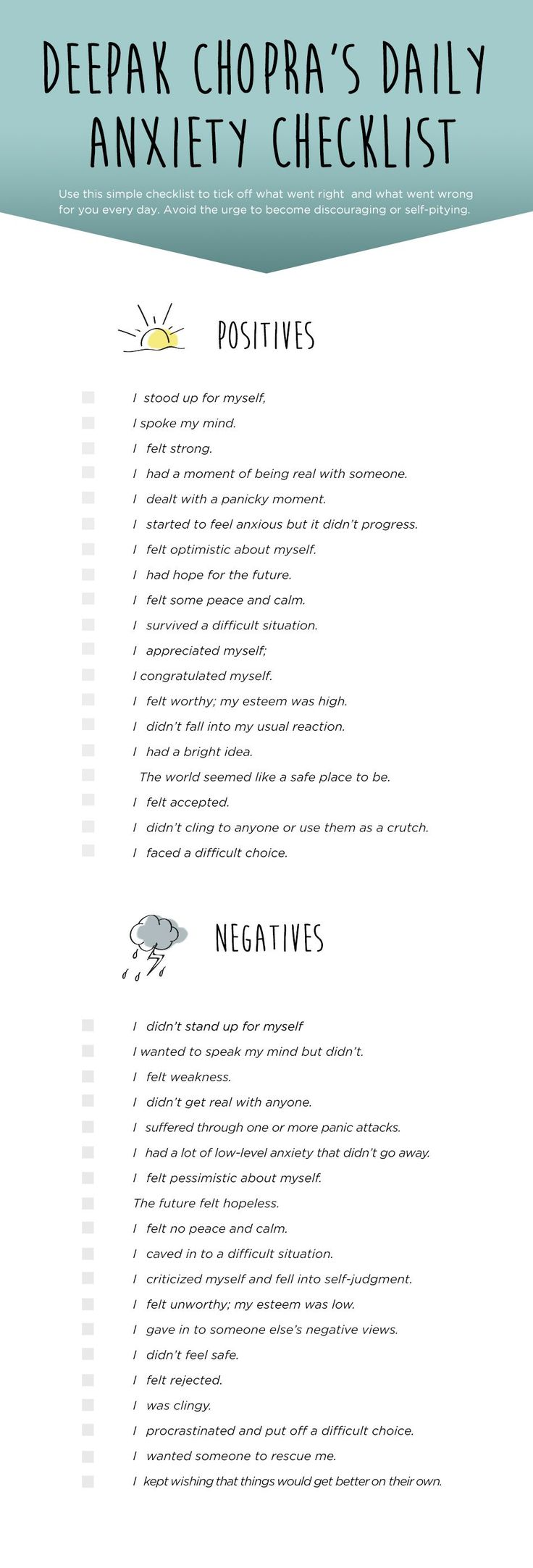 PIN IT: Deepak Chopra's Daily Checklist to End Anxiety    Keep a simple daily log to track the positive things you did to relieve your anxiety. It's also good to record the negative things. Rather than keeping a full-fledged journal, which most people can't find the time to sustain after a few weeks or months, make your log a simple check list, ticking off what went right and what went wrong.