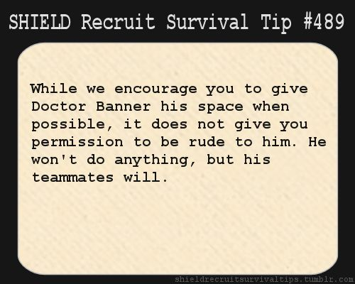 S.H.I.E.L.D. Recruit Survival Tip #489: While we encourage you to give Doctor Banner his space when possible, it does not give you permission to be rude to him. He won't do anything, but his teammates will.  [Submitted anonymously]