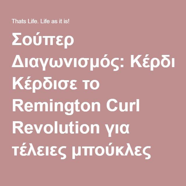 Σούπερ Διαγωνισμός: Κέρδισε το Remington Curl Revolution για τέλειες μπούκλες σε χρόνο μηδέν! - Thats Life. Life as it is!