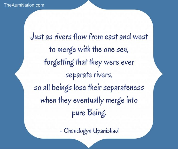 Just as rivers flow from east and west to merge with the one sea, forgetting that they were ever separate rivers, so all beings lose their separateness when they eventually merge into pure Being. - Chandogya Upanishad