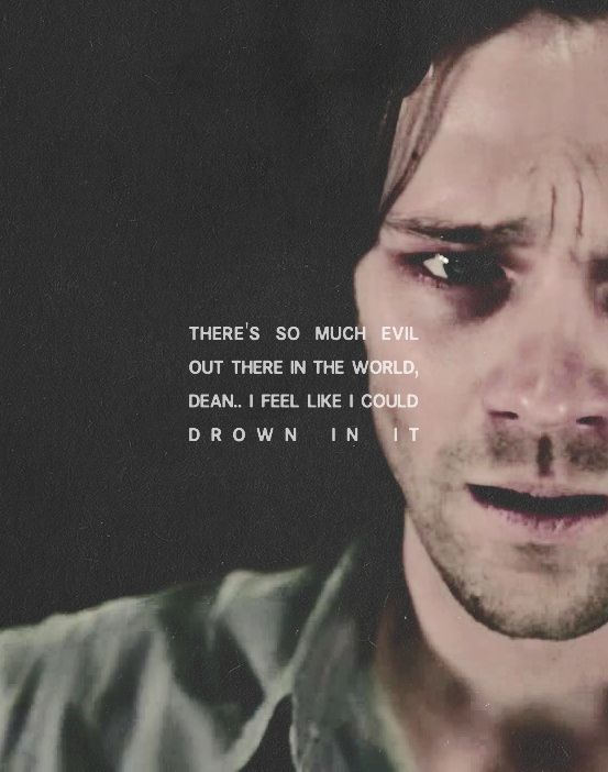 """""""There's so much evil out there in the world, Dean. I feel like I could drown in it."""" - Sam Winchester"""