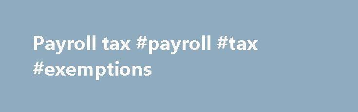 Payroll tax #payroll #tax #exemptions http://canada.remmont.com/payroll-tax-payroll-tax-exemptions/  # Payroll tax Scheduled maintenance The Duties, Parking space levy and Payroll tax online services will be unavailable between 8.00am and 12.00pm on Sunday, 28 May due to scheduled maintenance. We apologise for any inconvenience. Natural disaster relief If you are a customer who is affected by the recent severe weather and are having difficulty making your monthly payroll tax payment, please…
