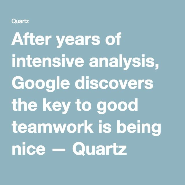 After years of intensive analysis, Google discovers the key to good teamwork is being nice — Quartz