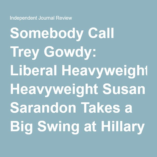 Somebody Call Trey Gowdy: Liberal Heavyweight Susan Sarandon Takes a Big Swing at Hillary for Emails