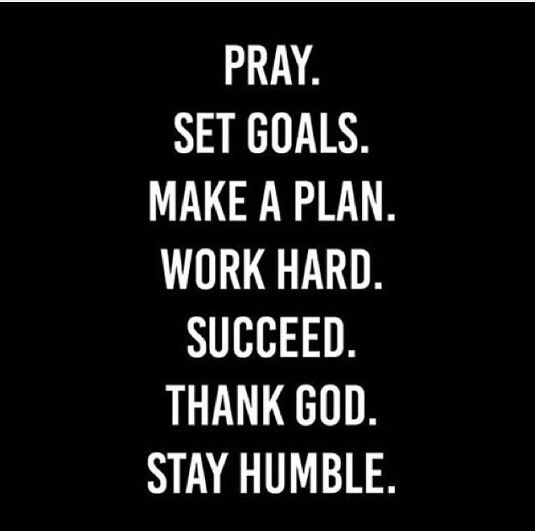 Pray, set goals, make a plan, work hard, succeed, thank God, stay humble, repeat