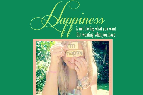 """""""Happiness is not having what you want but wanting what you have"""""""